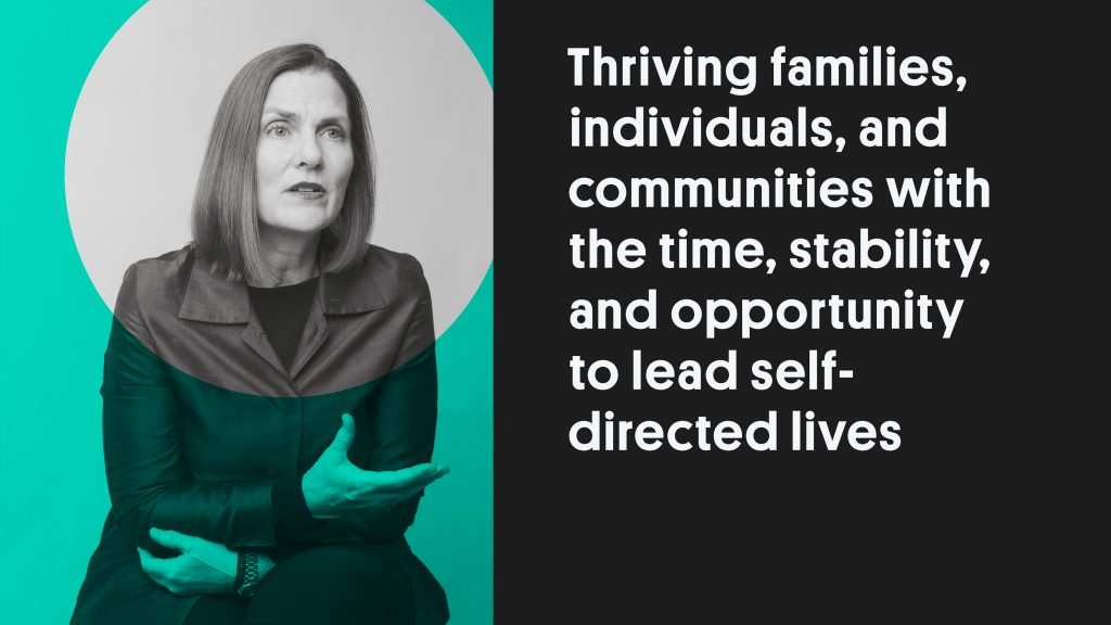 """Portrait photo of a woman next to the quote """"Thriving families, and communities with the time, stability, and opportunity to lead self-directed lives""""."""
