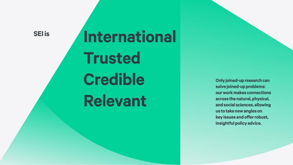"A banner with the text ""SEI is: International, Trusted, Credible, Relevant. Only joined-up research can solve joined-up problems: our work makes connections across the natural, physical, and social sciences, allowing us to take new angles on key issues and offer robust, insightful policy advice."""