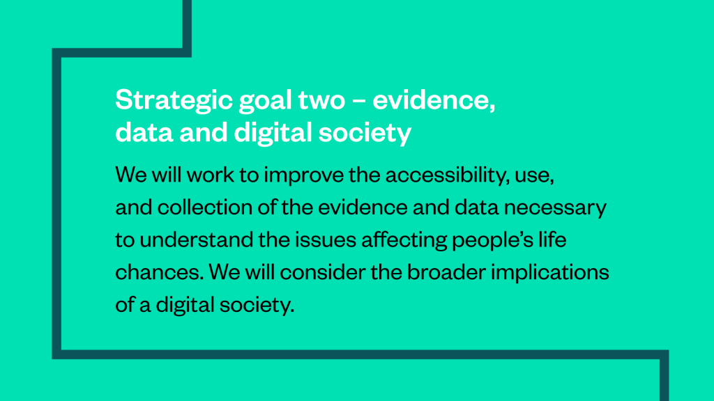 "A strategic goal from the brand guidelines: ""Strategic goal two - evidence, data and digital society: We will work to improve the accessibility, use, and collection of the evidence and data necessary to understand the issues affecting people's life chances. We will consider the broader implications of a digital society""."